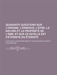 Quarante Questions Sur L'Origine, L'Essence, L'Etre, La Nature Et La Propriete de L'Ame, Et Sur Ce Qu'elle Est D'Eternite En Eternite; Suives de La Ba