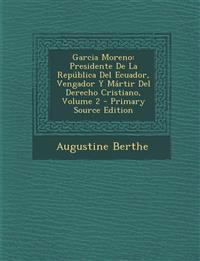 Garcia Moreno: Presidente De La República Del Ecuador, Vengador Y Mártir Del Derecho Cristiano, Volume 2 - Primary Source Edition