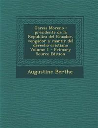 Garcia Moreno: Presidente de La Republica del Ecuador, Vengador y Martir del Derecho Cristiano Volume 1 - Primary Source Edition