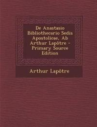 de Anastasio Bibliothecario Sedis Apostolicae, AB Arthur Lapotre - Primary Source Edition