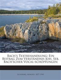 Bach's Textbehandlung; Ein Beitrag Zum Verständnis Joh. Seb. Bach'scher Vocal-schöpfungen