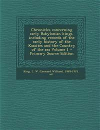 Chronicles Concerning Early Babylonian Kings, Including Records of the Early History of the Kassites and the Country of the Sea Volume 1 - Primary Sou