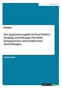 Der Japanische Angriff Auf Pearl Harbor. Hergang, Auswirkungen Fur Beide Kriegsparteien Und Resultierende Entwicklungen