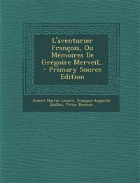 L'aventurier François, Ou Mémoires De Grégoire Merveil,. - Primary Source Edition