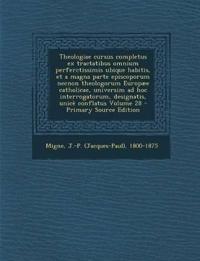 Theologiae Cursus Completus Ex Tractatibus Omnium Perferctissimis Ubique Habitis, Et a Magna Parte Episcoporum Necnon Theologorum Europaee Catholicae,