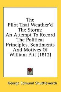 The Pilot That Weather'd The Storm: An Attempt To Record The Political Principles, Sentiments And Motives Of William Pitt (1812)