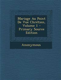 Mariage Au Point de Vue Chretien, Volume 1 - Primary Source Edition