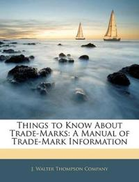 Things to Know About Trade-Marks: A Manual of Trade-Mark Information