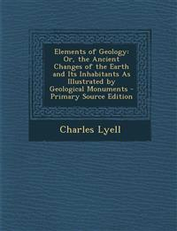 Elements of Geology: Or, the Ancient Changes of the Earth and Its Inhabitants As Illustrated by Geological Monuments