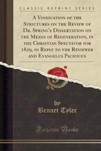 A Vindication of the Strictures on the Review of Dr. Spring's Dissertation on the Means of Regeneration, in the Christian Spectator for 1829, in Reply to the Reviewer and Evangelus Pacificus (Classic Reprint)