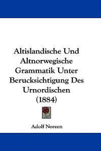 Altislandische Und Altnorwegische Grammatik Unter Berucksichtigung Des Urnordischen