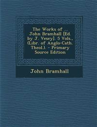 The Works of ... John Bramhall [Ed. by J. Vesey]. 5 Vols., (Libr. of Anglo-Cath. Theol.).