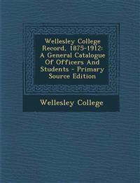 Wellesley College Record, 1875-1912: A General Catalogue Of Officers And Students - Primary Source Edition