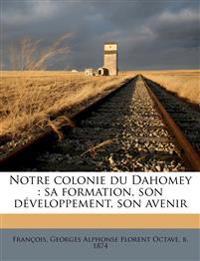 Notre colonie du Dahomey : sa formation, son développement, son avenir