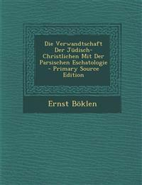 Die Verwandtschaft Der Judisch-Christlichen Mit Der Parsischen Eschatologie - Primary Source Edition