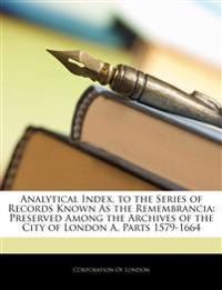 Analytical Index, to the Series of Records Known As the Remembrancia: Preserved Among the Archives of the City of London A, Parts 1579-1664