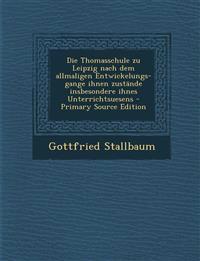 Die Thomasschule zu Leipzig nach dem allmaligen Entwickelungs- gange ihnen zustände insbesondere ihnes Unterrichtsuesens - Primary Source Edition