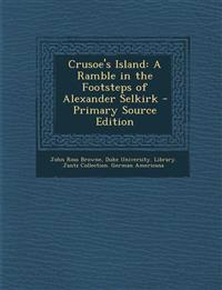 Crusoe's Island: A Ramble in the Footsteps of Alexander Selkirk - Primary Source Edition