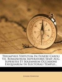 Triumphus Virtutum In Funere Caroli Vii. Romanorum Imperatoris Semp. Aug. Superstes Et Solemnium Occasione Exequiarum In Electorali Templo...