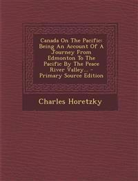 Canada On The Pacific: Being An Account Of A Journey From Edmonton To The Pacific By The Peace River Valley...