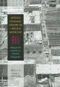 Applied Channel Therapy in Chinese Medicine: Wang Ju-Yi's Lectures on Channel Therapeutics