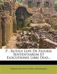 P . Rutilii Lupi De Figuris Sententiarum Et Elocutionis Libri Duo...