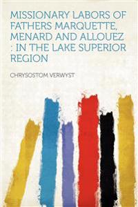 Missionary Labors of Fathers Marquette, Menard and Allouez : in the Lake Superior Region