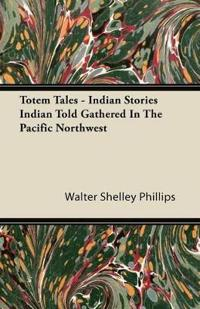 Totem Tales - Indian Stories Indian Told Gathered in the Pacific Northwest