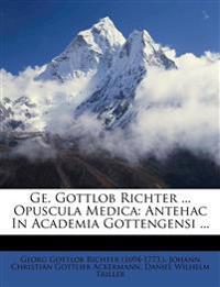 GE. Gottlob Richter ... Opuscula Medica: Antehac in Academia Gottengensi ...