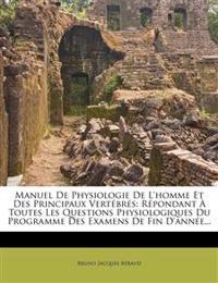 Manuel de Physiologie de L'Homme Et Des Principaux Vertebres: Repondant a Toutes Les Questions Physiologiques Du Programme Des Examens de Fin D'Annee.