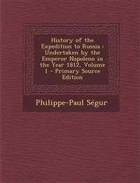 History of the Expedition to Russia: Undertaken by the Emperor Napoleon in the Year 1812, Volume 1 - Primary Source Edition