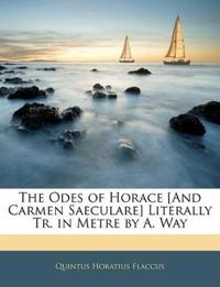 The Odes of Horace [And Carmen Saeculare] Literally Tr. in Metre by A. Way