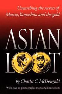Asian Loot: Unearthing the Secrets of Marcos, Yamashita and the Gold