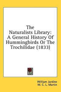 The Naturalists Library: A General History Of Hummingbirds Or The Trochilidae (1833)