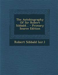 The Autobiography of Sir Robert Sibbald... - Primary Source Edition