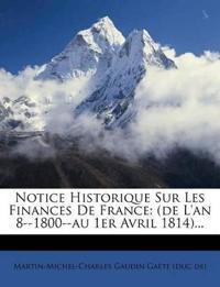 Notice Historique Sur Les Finances De France: (de L'an 8--1800--au 1er Avril 1814)...