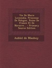 Vie de Marie Leczinska, Princesse de Pologne, Reine de France Et de Navarre... - Primary Source Edition
