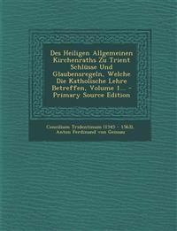 Des Heiligen Allgemeinen Kirchenraths Zu Trient Schlüsse Und Glaubensregeln, Welche Die Katholische Lehre Betreffen, Volume 1... - Primary Source Edit