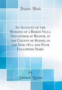 An Account of the Remains of a Roman Villa Discovered at Bignor, in the County of Sussex, in the Year 1811, and Four Following Years (Classic Reprint)