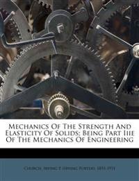 Mechanics Of The Strength And Elasticity Of Solids; Being Part Iiie Of The Mechanics Of Engineering