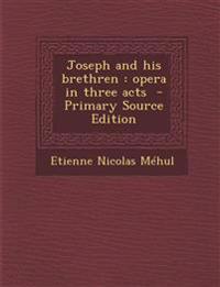 Joseph and His Brethren: Opera in Three Acts - Primary Source Edition