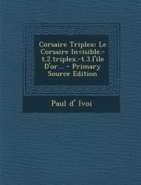 Corsaire Triplex: Le Corsaire Invisible.-T.2.Triplex.-T.3.L'Ile D'Or... - Primary Source Edition
