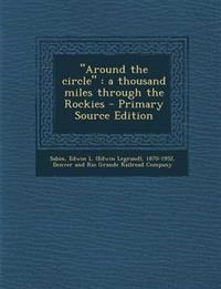 """Around the circle"" : a thousand miles through the Rockies - Primary Source Edition"