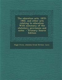 The education acts, 1870-1902, and other acts relating to education. With summary of the statutory provisions and notes