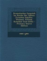 Dramatisches Gesprach Im Reiche Der Todten: Zwischen Schiller, Wieland, Iffland, Kotzebue Und Gothe - Primary Source Edition