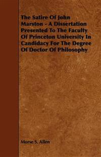The Satire Of John Marston - A Dissertation Presented To The Faculty Of Princeton University In Candidacy For The Degree Of Doctor Of Philosophy