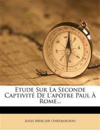 Etude Sur La Seconde Captivite de L'Apotre Paul a Rome...