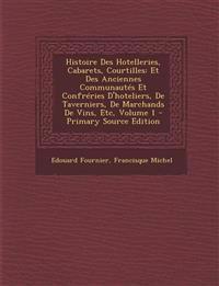 Histoire Des Hotelleries, Cabarets, Courtilles: Et Des Anciennes Communautes Et Confreries D'Hoteliers, de Taverniers, de Marchands de Vins, Etc, Volu
