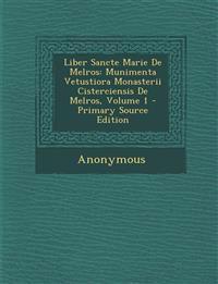 Liber Sancte Marie De Melros: Munimenta Vetustiora Monasterii Cisterciensis De Melros, Volume 1