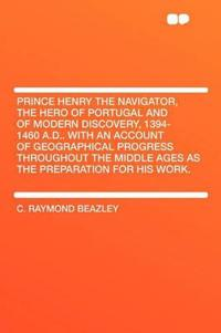 Prince Henry the Navigator, the Hero of Portugal and of Modern Discovery, 1394-1460 A.D.. With an Account of Geographical Progress Throughout the Midd